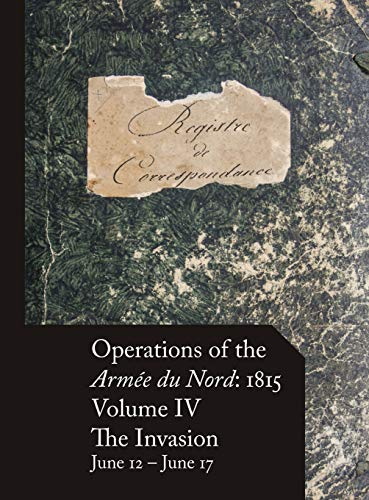 Operations of the Armée du Nord: 1815 - Vol. IV: The Invasion, June 12 - June 17 par (Relié - Dec 1, 2018)