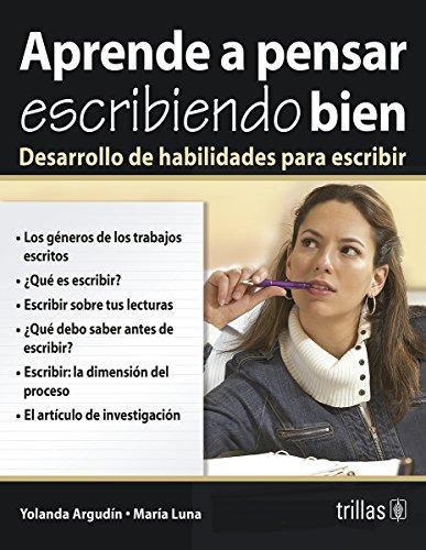 Aprender a Pensar Escribiendo Bien/Learn to Think With Good Writing: Desarrollo de Habilidades para Escribir / Hability Development for Writing por Yolanda Argudin