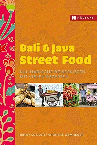 Bali & Java Street Food: Kulinarische Reiseskizzen mit vielen Rezepten (Kulinarische Küche)