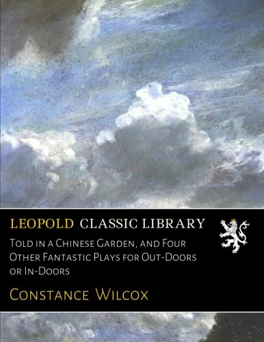 Told in a Chinese Garden, and Four Other Fantastic Plays for Out-Doors or In-Doors por Constance Wilcox