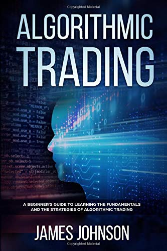 Algorithmic Trading: A Beginner\'s Guide to Learning the Fundamentals and the Strategies of Algorithmic Trading