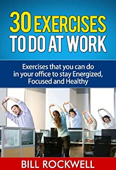 Exercise: 30 Exercises to Do at Work. Bodyweight Exercises to Do at Work and the Office to Get in Shape and Stay in Shape. Exercises that you can do in ... for Snacks to Eat at Work) (English Edition) par [Rockwell, Bill]