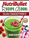 NutriBullet Recipe Book: Slim Smoothies! 81 Super Healthy & Fat Burning NutriBullet Smoothie Recipes to Lose Weight and Enhance Health