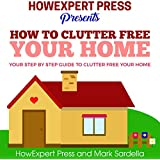 How to Clutter Free Your Home: Your Step by Step Guide to Clutter Free Your Home