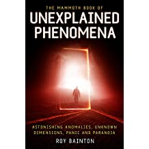 The Mammoth Book of Unexplained Phenomena: From bizarre biology to inexplicable astronomy (Mammoth Books)