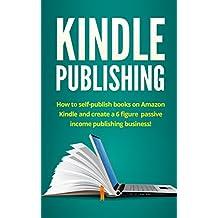 Kindle Publishing: How to self-publish books on Amazon Kindle and create a 6 figure passive income publishing business! (English Edition)
