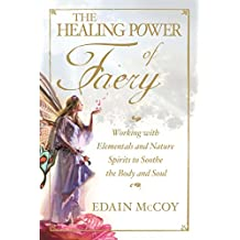 The Healing Power of Faery: Working with Elementals and Nature Spirits to Soothe the Body and Soul (English Edition)