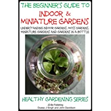 The Beginner's Guide to Indoor and Miniature Gardens: Understanding Indoor Gardens, Moss Gardens, Miniature Gardens and Gardens in a Bottle (Healthy Gardening Series Book 9) (English Edition)