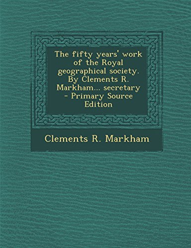 The fifty years' work of the Royal geographical society. By Clements R. Markham. secretary