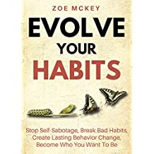 Evolve Your Habits: Stop Self-Sabotage, Break Bad Habits, Create Lasting Behavior Change, Become Who You Want To Be (English Edition)