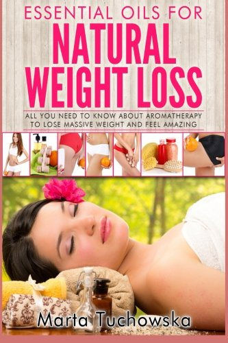 Essential Oils for Natural Weight Loss: All You Need to Know about Aromatherapy to Lose Massive Weight and Feel Amazing: Volume 3 (Holistic Wellness Spa at Home, Essential Oils for Weight Loss)