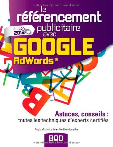 Le référencement publicitaire avec Google Adwords : Astuces, conseils : toutes les techniques d'experts certifiés