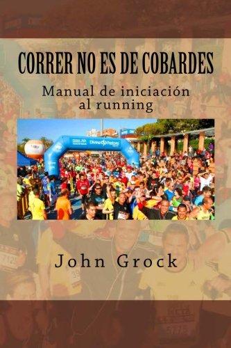 Correr no es de cobardes: Manual de iniciacion al running