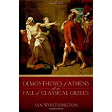 Demosthenes of Athens and the Fall of Classical Greece by Ian Worthington (2013-01-17)