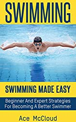 Swimming: Swimming Made Easy- Beginner and Expert Strategies For Becoming A Better Swimmer (Swimming Secrets, Tips, Coaching and Strategy Guide)