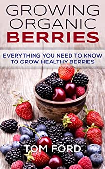 Growing Organic Berries: Everything You Need To Know To Grow Healthy Berries (Strawberries, Blueberries, Blackberries & Rasberries) (English Edition) par [Ford, Tom]