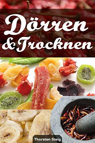 Dörren & Trocknen: Trockenobst & -gemüse, Dörrfleisch und leckere Gewürze selber machen