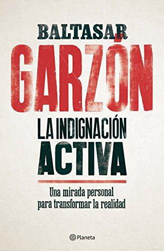 La indignación activa: Una mirada personal para transformar la realidad (No Ficción) por Baltasar Garzón