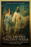 The Empires of Ancient Persia: The History and Legacy of the Achaemenids, Parthians, and Sassanids in Antiquity