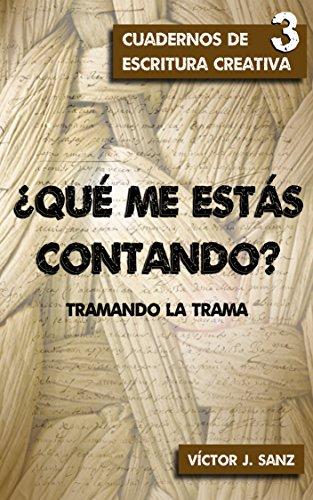 ¿Qué me estás contando?: Tramando la trama (Cuadernos de Escritura Creativa nº 3) por Víctor J. Sanz
