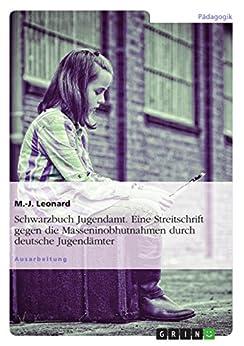 Schwarzbuch Jugendamt. Eine Streitschrift gegen die Masseninobhutnahmen durch deutsche Jugendämter von [Leonard, M.-J.]