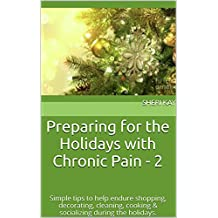Preparing for the Holidays with Chronic Pain - 2: Simple tips to help endure shopping, decorating, cleaning, cooking & socializing during the holidays. (English Edition)