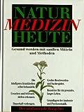 Natur Medizin Heute. Gesund werden mit sanften Mitteln und Methoden.