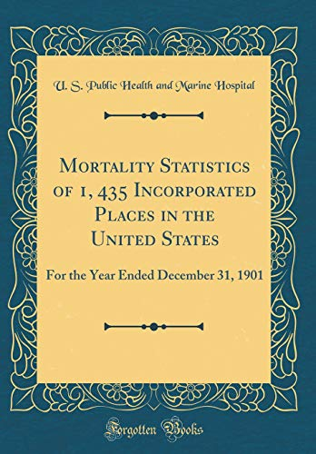 Mortality Statistics of 1, 435 Incorporated Places in the United States: For the Year Ended December 31, 1901 (Classic Reprint) por U. S. Public Health and Marine Hospital