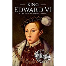 King Edward VI: A Life From Beginning to End (House of Tudor Book 3) (English Edition)