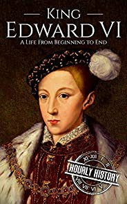 King Edward VI: A Life From Beginning to End (Biographies of British Royalty Book 8)