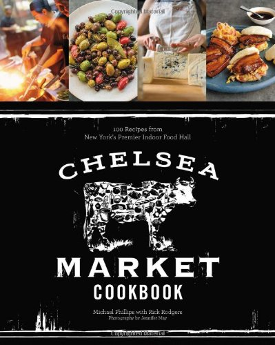 The Chelsea Market Cookbook: 100 Recipes from New York's Premier Indoor Food Market