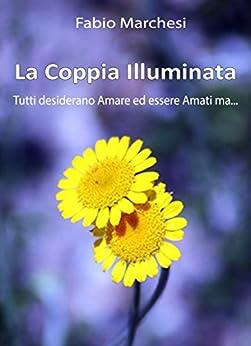 La Coppia Illuminata: Tutti desiderano Amare ed essere Amati, ma... (Entusiasmologia Vol. 5) di [Marchesi, Fabio Paolo]
