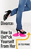 Divorce: How to Unf*ck Yourself from Her: A Complete Guide to Transform and Enhance Your Life on your Journey to Divorce Your Once Perfect Love