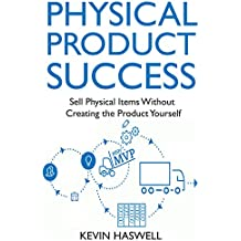 Physical Product Success: Sell Physical Items Without  Creating the Product Yourself (English Edition)