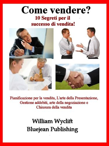 Come vendere? 10 segreti per il successo di vendita! - pianificazione per la vendita, l'arte della presentazione, gestione addebiti, arte della negoziazione e chiusura della vendita