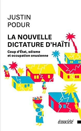 La nouvelle dictature d'Haïti - Coup d'Etat, séisme et occupation onusienne par Justin PODUR