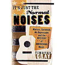 It's Just the Normal Noises: Marcus, Guralnick, No Depression, and the Mystery of Americana Music (New American Canon)
