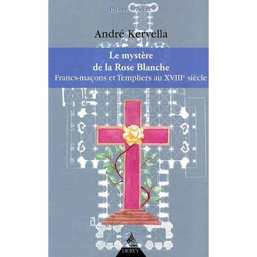 La mystère de la Rose Blanche : Francs-Maçons et templiers au XVIIIe siècle by André Kervella(2009-07-06)