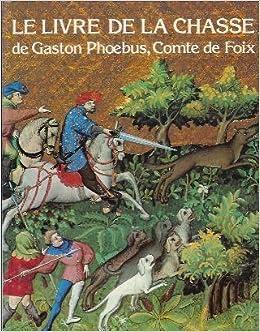 Amazon.fr - le livre de la chasse de gaston phébus comte de foix - Gabriel Bise, Gaston Phoebus