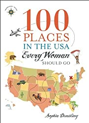 100 Places in the USA Every Woman Should Go by Sophia Dembling (2014-04-29)