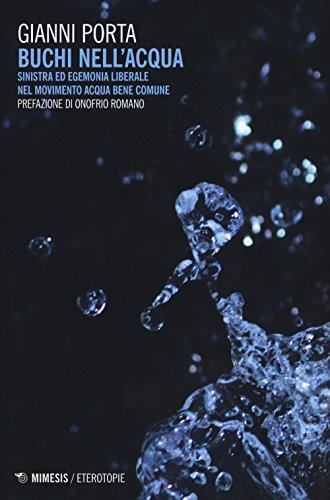 Buchi nell'acqua. Sinistra ed egemonia liberale nel movimento Acqua bene comune (Eterotopie) por Gianni Porta