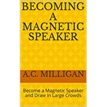 Becoming a Magnetic Speaker: Become a Magnetic Speaker and Draw In Large Crowds (English Edition)