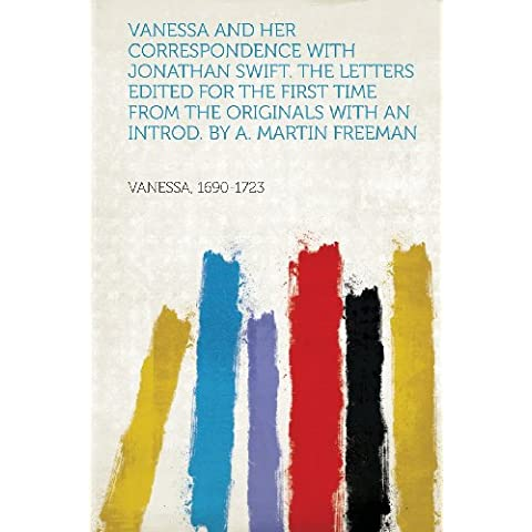 Vanessa and Her Correspondence with Jonathan Swift. the Letters Edited for the First Time from the Originals with an Introd. by A. Martin