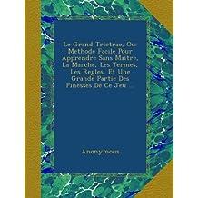 Le Grand Trictrac, Ou: Methode Facile Pour Apprendre Sans Maitre, La Marche, Les Termes, Les Regles, Et Une Grande Partie Des Finesses De Ce Jeu ...