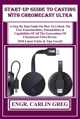 Start-up Guide To Casting With  Chromecast Ultra Devices: A Step By Step Guide On How To Unlock The True Functionalities, Potentialities & Capabilities ... Of Chromecast Ultra De... (English Edition)