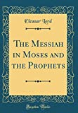 The Messiah in Moses and the Prophets (Classic Reprint)