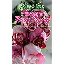 Keep the Flowers From Dying: The Things That Keep Your Flowers From Dying (English Edition)