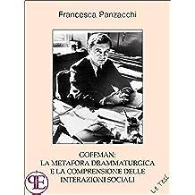 Goffman: la metafora drammaturgica e la comprensione delle interazioni sociali: Saggio sociologico (Le Tesi)