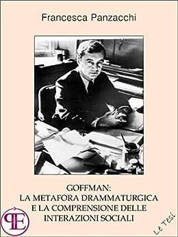 Goffman: la metafora drammaturgica e la comprensione delle interazioni sociali: Saggio sociologico (Le Tesi) di [Panzacchi, Francesca]