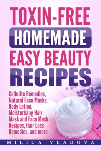 Toxin-free Homemade Easy Beauty Recipes: Cellulite Remedies, Natural Face Masks, Body Lotion, Moisturising Hair Mask and Face Mask Recipes, Hair Loss ... more: Volume 1 (DIY Homemade Beauty Products)